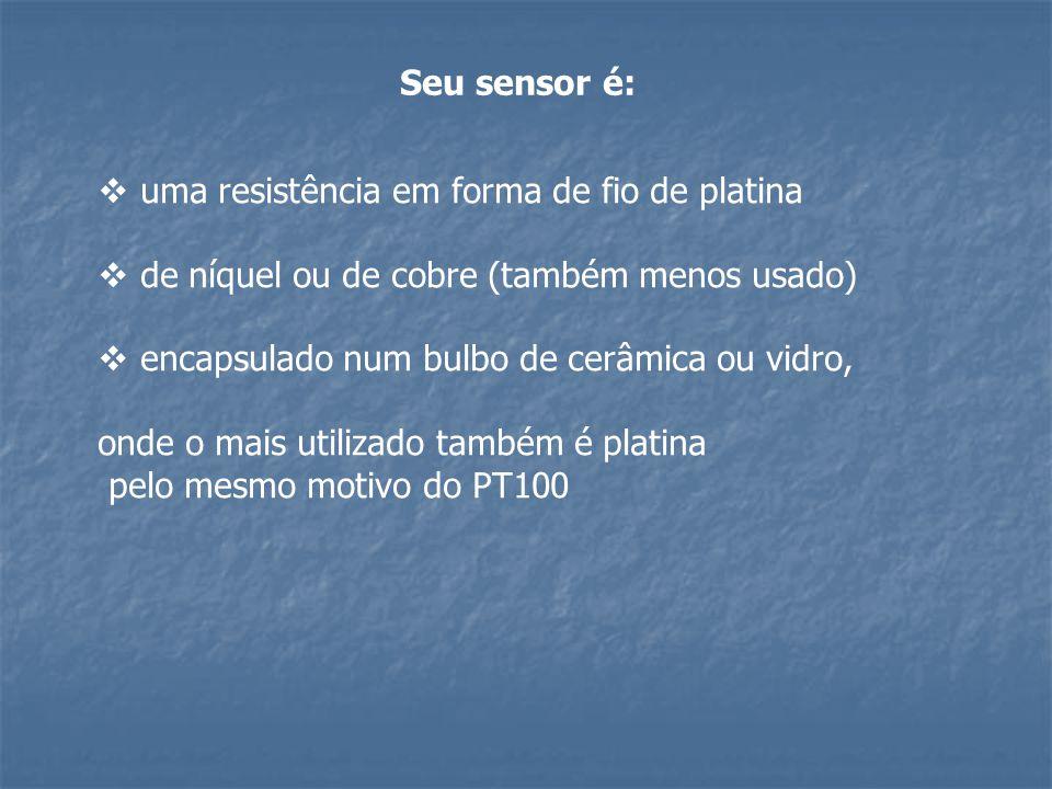 Seu sensor é: uma resistência em forma de fio de platina. de níquel ou de cobre (também menos usado)