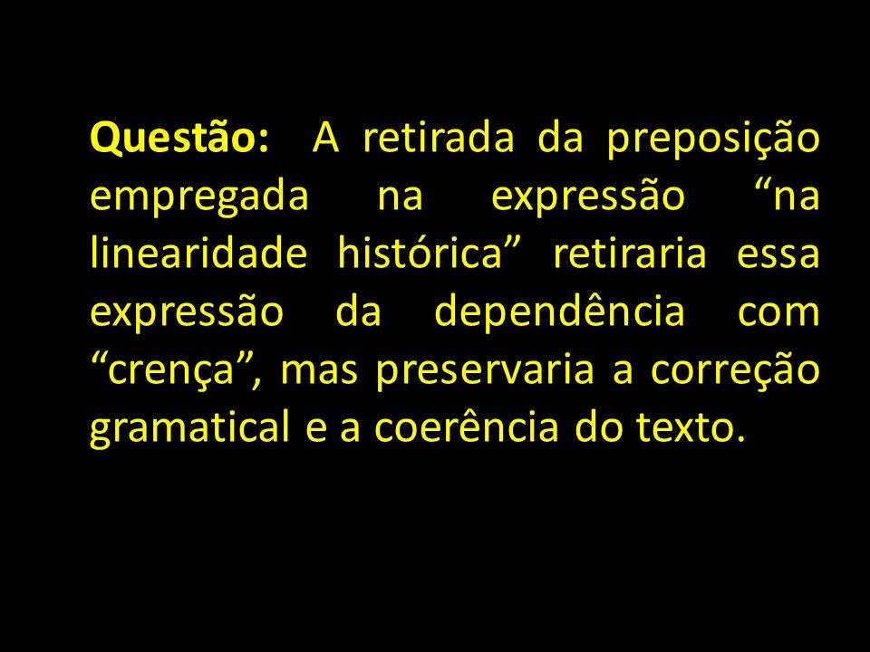 Questão: A retirada da preposição empregada na expressão na linearidade histórica retiraria essa expressão da dependência com crença , mas preservaria a correção gramatical e a coerência do texto.