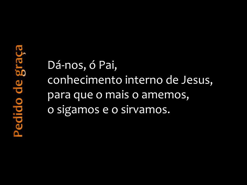 Pedido de graça Dá-nos, ó Pai, conhecimento interno de Jesus,