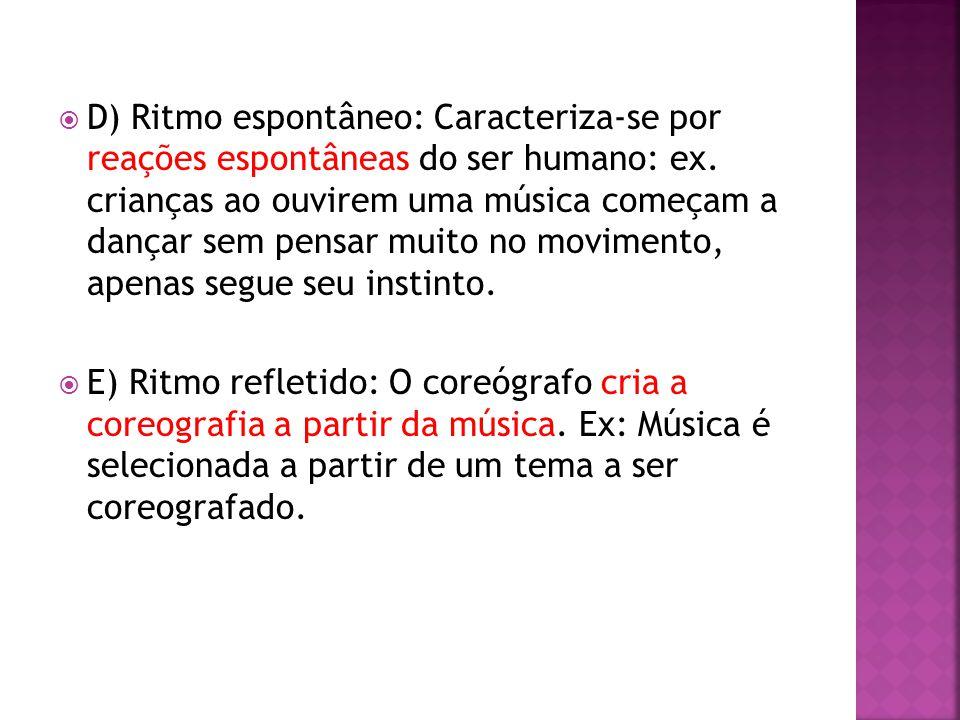 D) Ritmo espontâneo: Caracteriza-se por reações espontâneas do ser humano: ex. crianças ao ouvirem uma música começam a dançar sem pensar muito no movimento, apenas segue seu instinto.