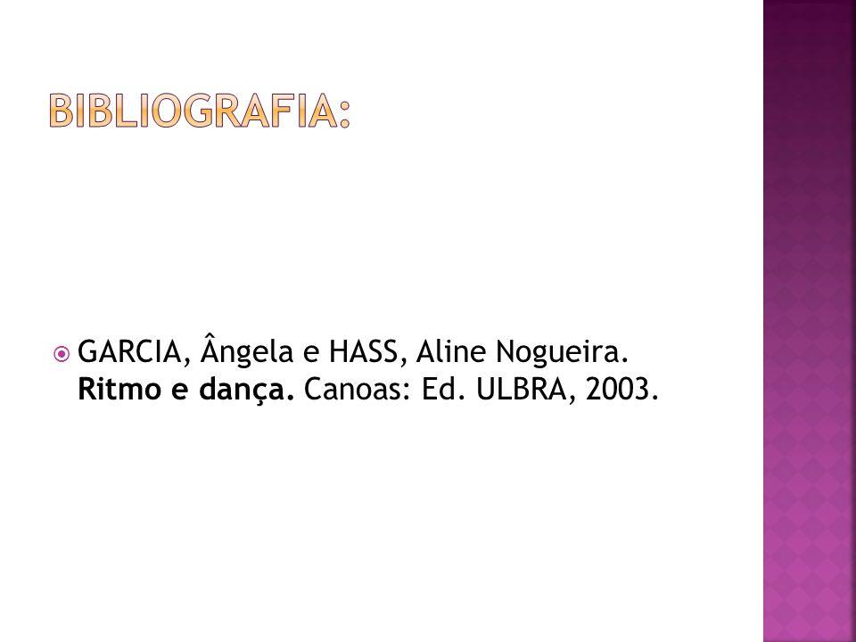 Bibliografia: GARCIA, Ângela e HASS, Aline Nogueira. Ritmo e dança. Canoas: Ed. ULBRA, 2003.