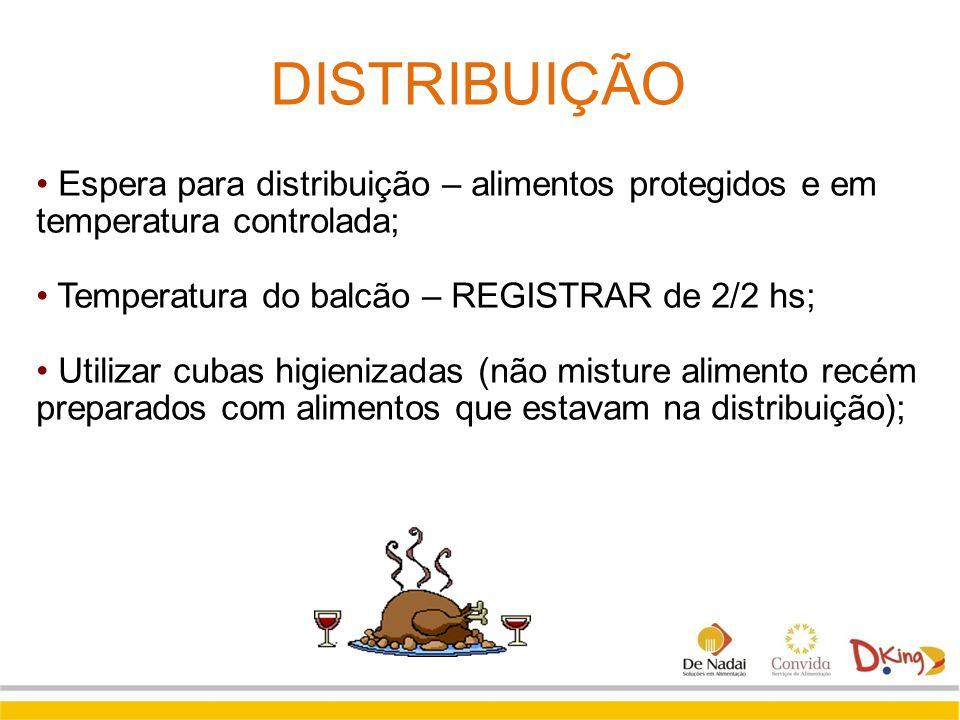 DISTRIBUIÇÃO Espera para distribuição – alimentos protegidos e em temperatura controlada; Temperatura do balcão – REGISTRAR de 2/2 hs;