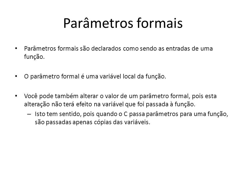 Parâmetros formais Parâmetros formais são declarados como sendo as entradas de uma função. O parâmetro formal é uma variável local da função.