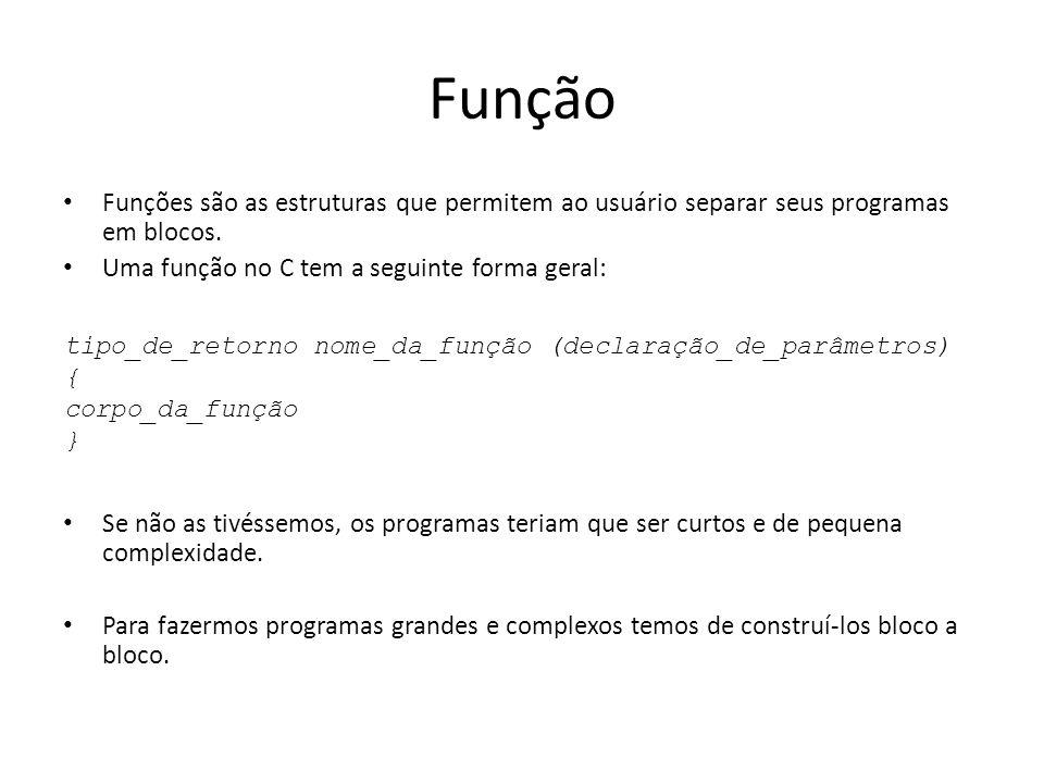 Função Funções são as estruturas que permitem ao usuário separar seus programas em blocos. Uma função no C tem a seguinte forma geral: