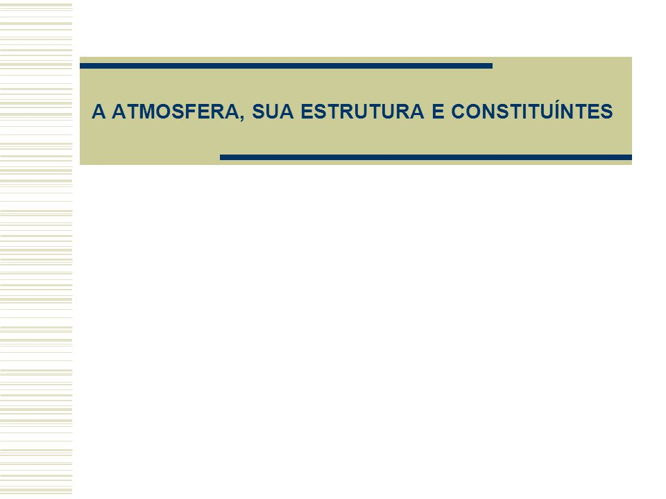 A ATMOSFERA, SUA ESTRUTURA E CONSTITUÍNTES