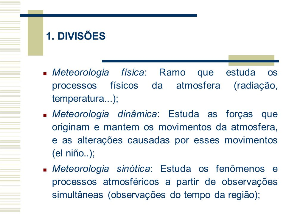 1. DIVISÕES Meteorologia física: Ramo que estuda os processos físicos da atmosfera (radiação, temperatura...);