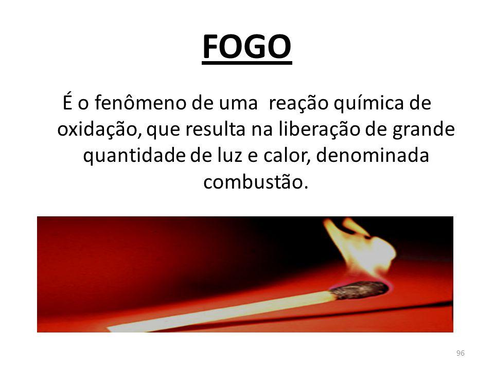 FOGO É o fenômeno de uma reação química de oxidação, que resulta na liberação de grande quantidade de luz e calor, denominada combustão.