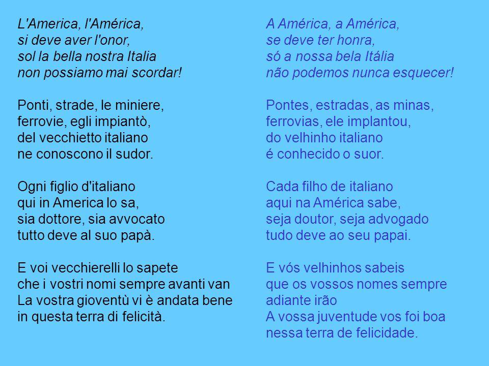 L America, l América, si deve aver l onor, sol la bella nostra Italia non possiamo mai scordar! Ponti, strade, le miniere, ferrovie, egli impiantò, del vecchietto italiano ne conoscono il sudor. Ogni figlio d italiano qui in America lo sa, sia dottore, sia avvocato tutto deve al suo papà. E voi vecchierelli lo sapete che i vostri nomi sempre avanti van La vostra gioventù vi è andata bene in questa terra di felicità.