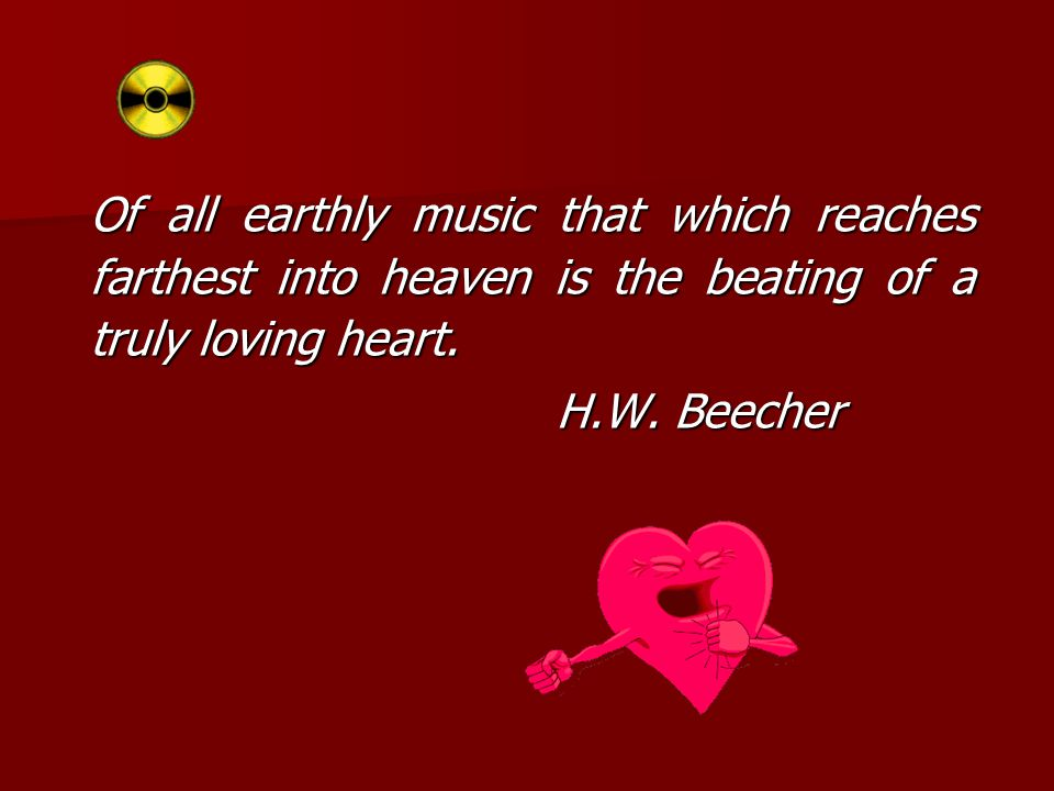 Of all earthly music that which reaches farthest into heaven is the beating of a truly loving heart.