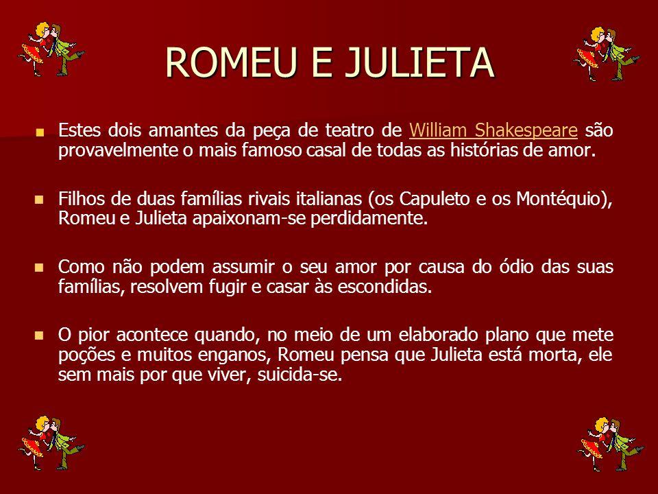 ROMEU E JULIETA Estes dois amantes da peça de teatro de William Shakespeare são provavelmente o mais famoso casal de todas as histórias de amor.