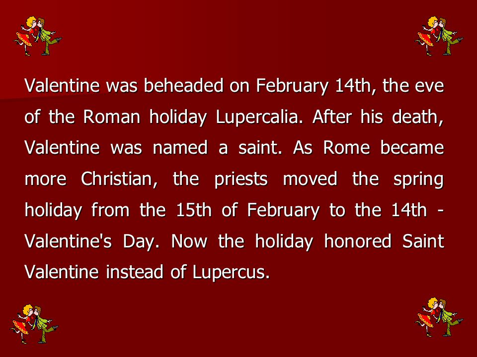 Valentine was beheaded on February 14th, the eve of the Roman holiday Lupercalia.