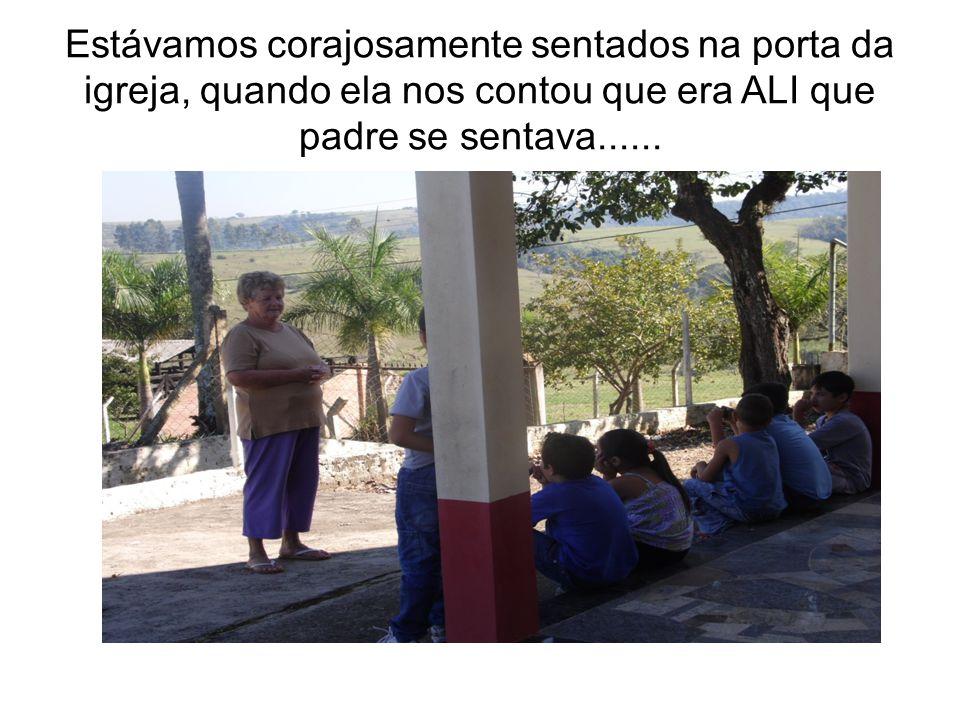 Estávamos corajosamente sentados na porta da igreja, quando ela nos contou que era ALI que padre se sentava......