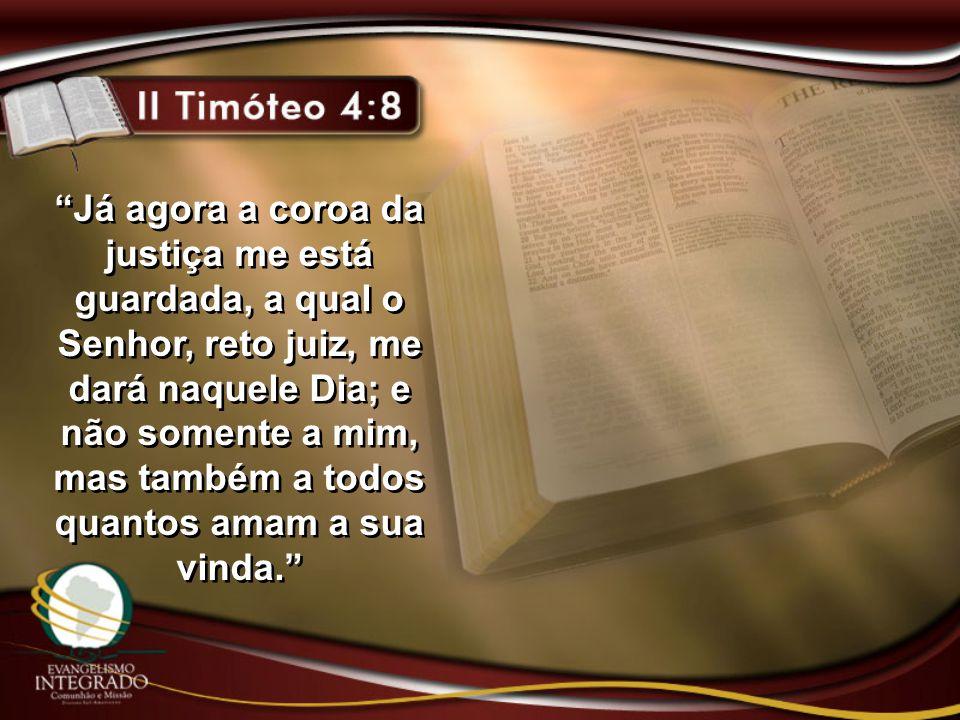 Já agora a coroa da justiça me está guardada, a qual o Senhor, reto juiz, me dará naquele Dia; e não somente a mim, mas também a todos quantos amam a sua vinda.