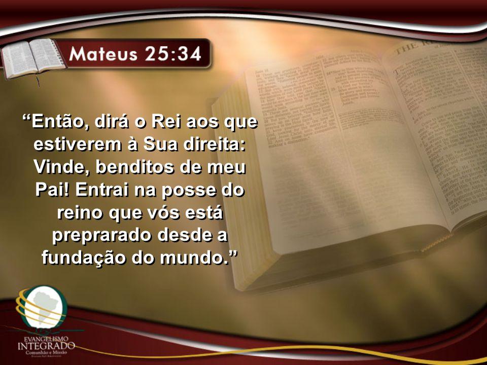 Então, dirá o Rei aos que estiverem à Sua direita: Vinde, benditos de meu Pai.