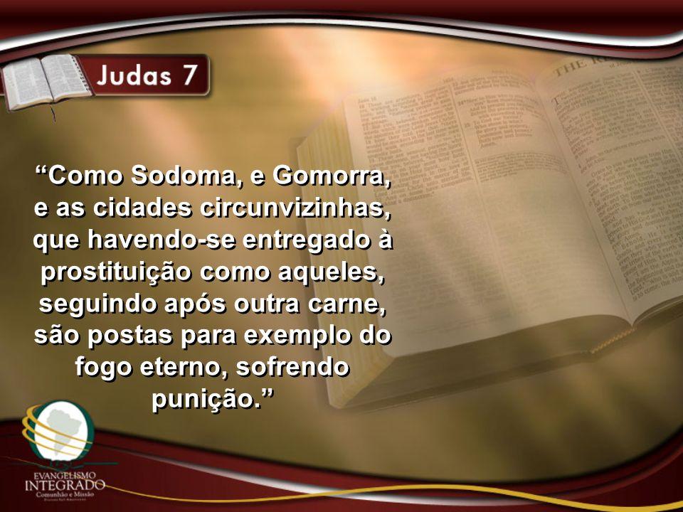 Como Sodoma, e Gomorra, e as cidades circunvizinhas, que havendo-se entregado à prostituição como aqueles, seguindo após outra carne, são postas para exemplo do fogo eterno, sofrendo punição.