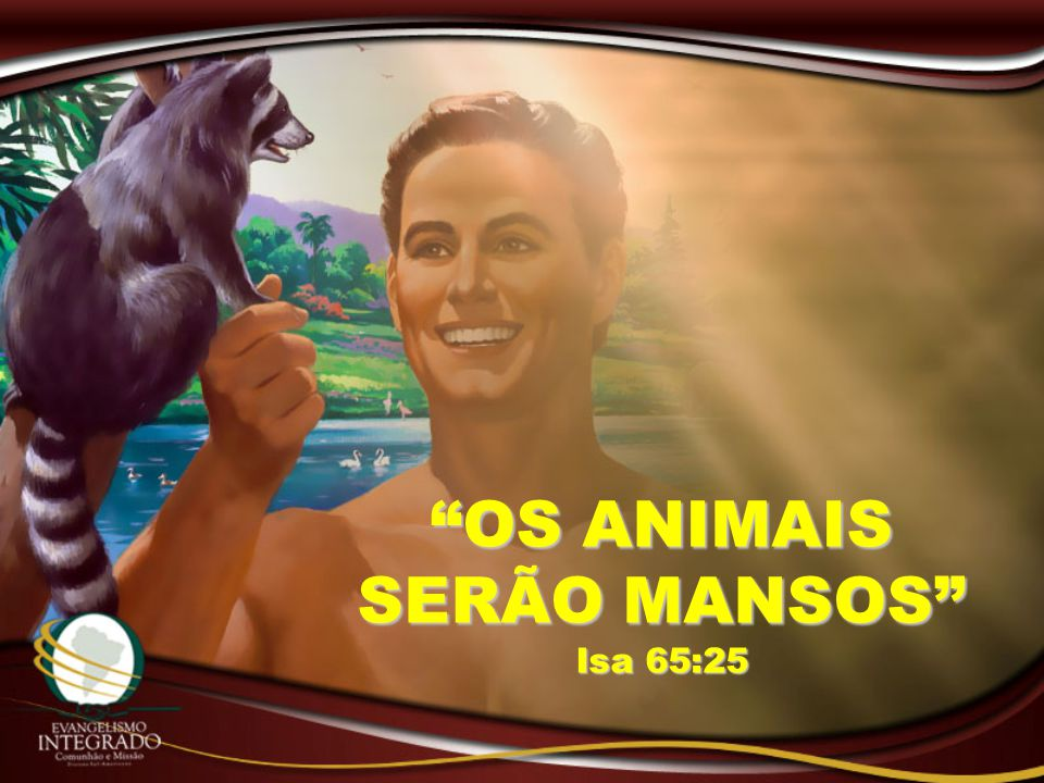 OS ANIMAIS SERÃO MANSOS Isa 65:25