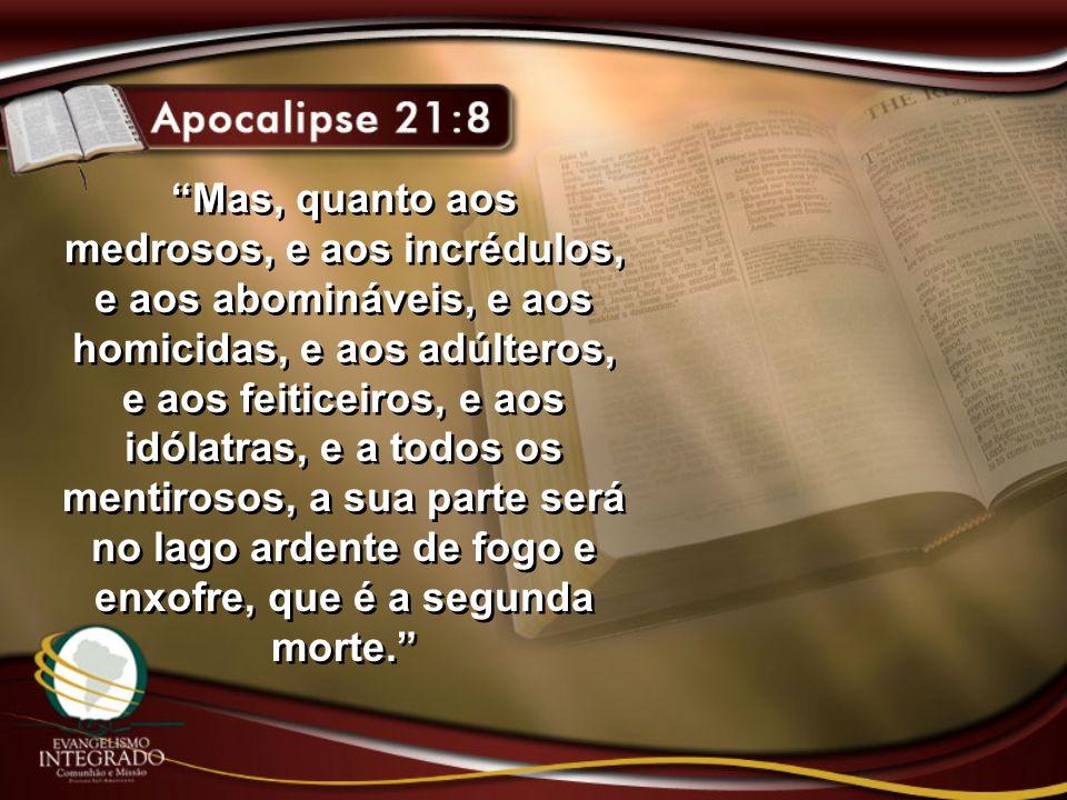 Mas, quanto aos medrosos, e aos incrédulos, e aos abomináveis, e aos homicidas, e aos adúlteros, e aos feiticeiros, e aos idólatras, e a todos os mentirosos, a sua parte será no lago ardente de fogo e enxofre, que é a segunda morte.