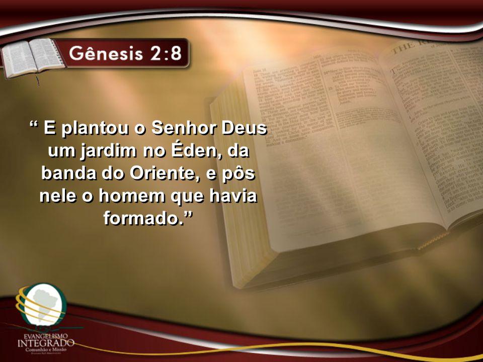 E plantou o Senhor Deus um jardim no Éden, da banda do Oriente, e pôs nele o homem que havia formado.