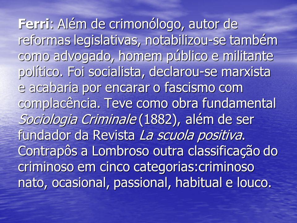 Ferri: Além de crimonólogo, autor de reformas legislativas, notabilizou-se também como advogado, homem público e militante político.