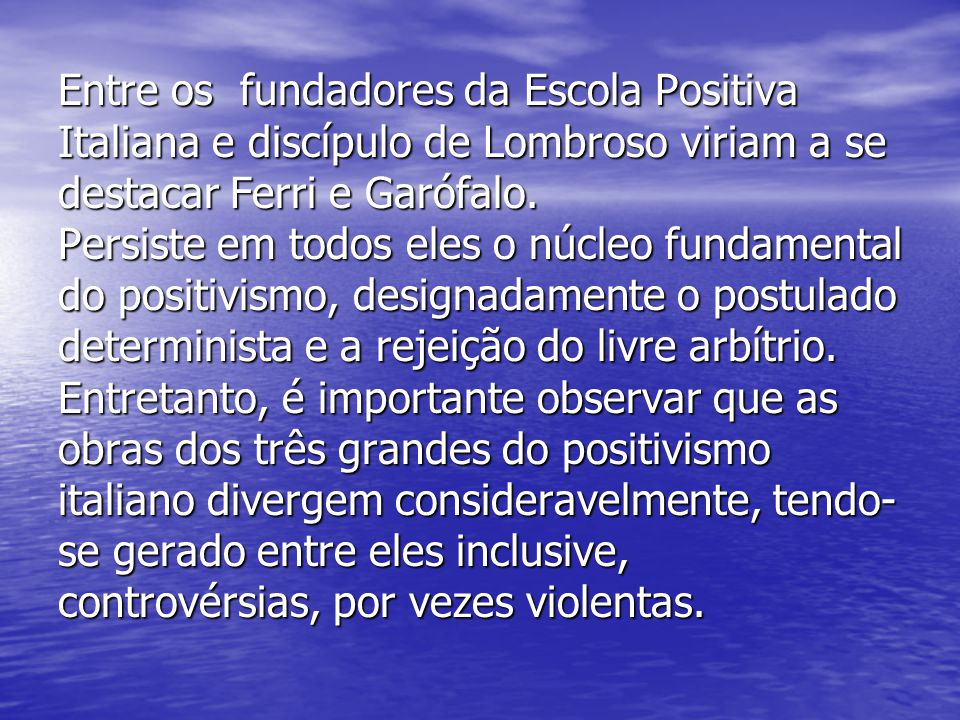 Entre os fundadores da Escola Positiva Italiana e discípulo de Lombroso viriam a se destacar Ferri e Garófalo.