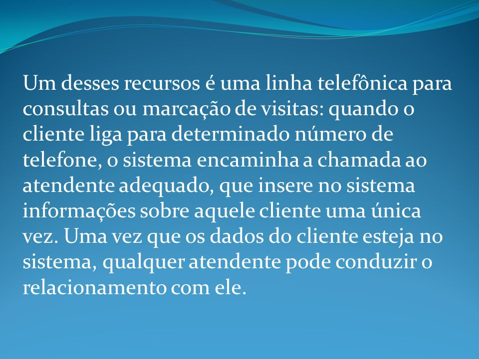 Um desses recursos é uma linha telefônica para consultas ou marcação de visitas: quando o cliente liga para determinado número de telefone, o sistema encaminha a chamada ao atendente adequado, que insere no sistema informações sobre aquele cliente uma única vez.