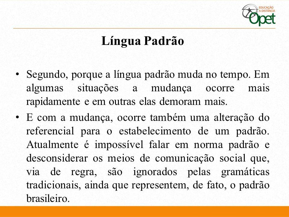 Língua Padrão Segundo, porque a língua padrão muda no tempo. Em algumas situações a mudança ocorre mais rapidamente e em outras elas demoram mais.