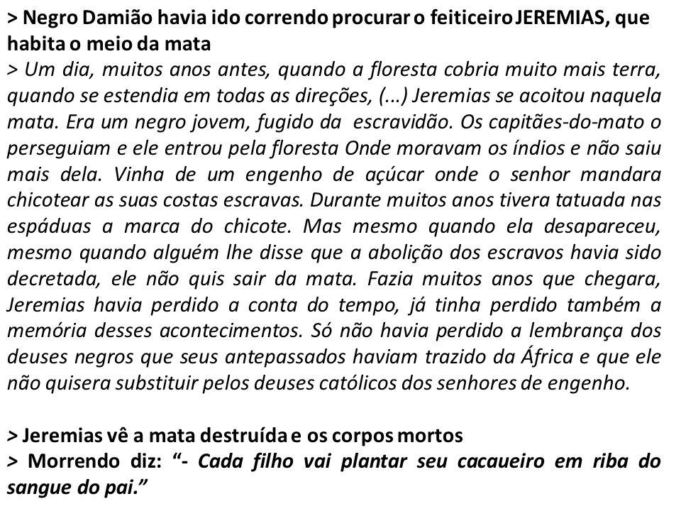 > Negro Damião havia ido correndo procurar o feiticeiro JEREMIAS, que habita o meio da mata