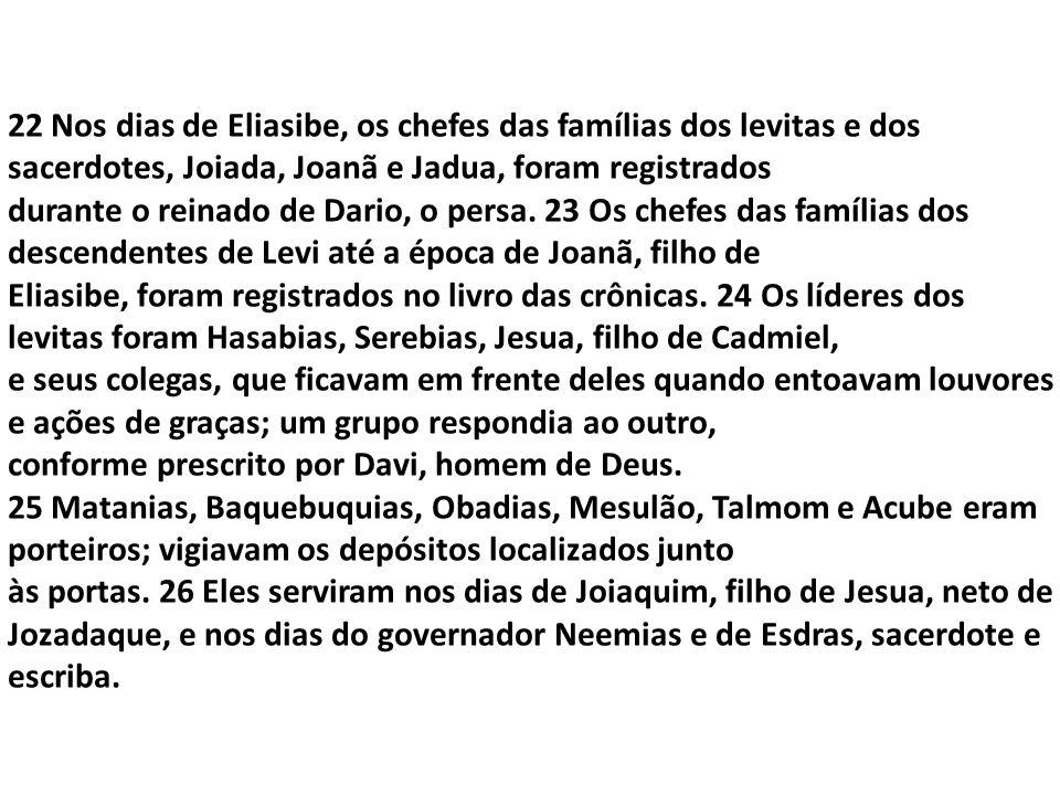 22 Nos dias de Eliasibe, os chefes das famílias dos levitas e dos sacerdotes, Joiada, Joanã e Jadua, foram registrados