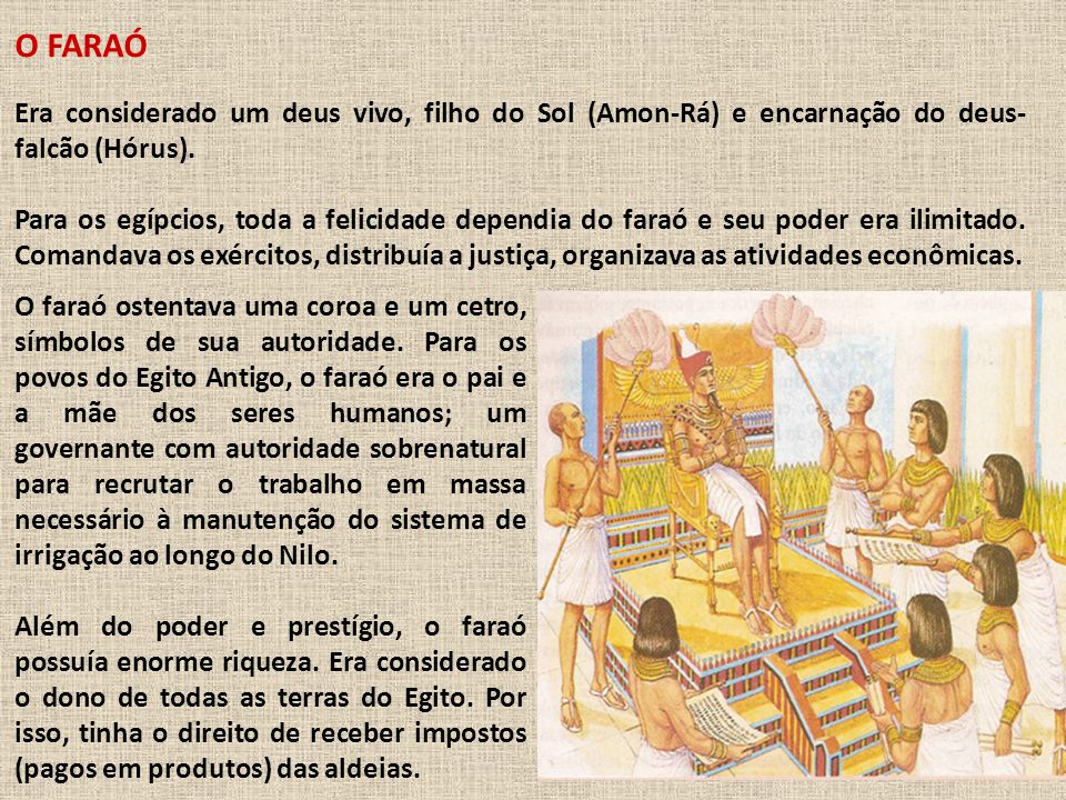 O FARAÓ Era considerado um deus vivo, filho do Sol (Amon-Rá) e encarnação do deus-falcão (Hórus).