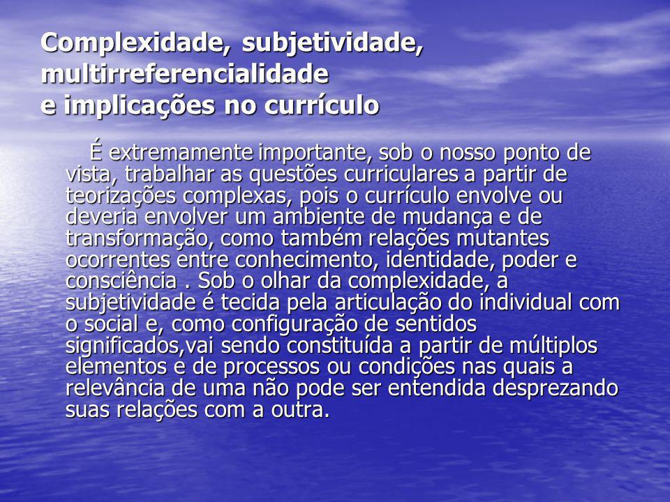 Complexidade, subjetividade, multirreferencialidade e implicações no currículo
