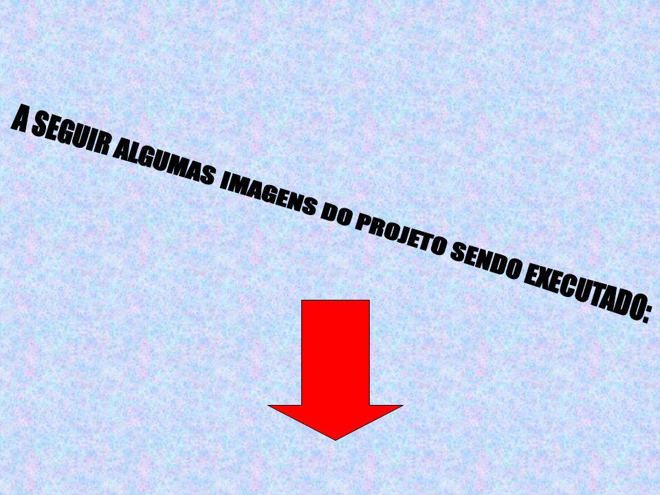 A SEGUIR ALGUMAS IMAGENS DO PROJETO SENDO EXECUTADO: