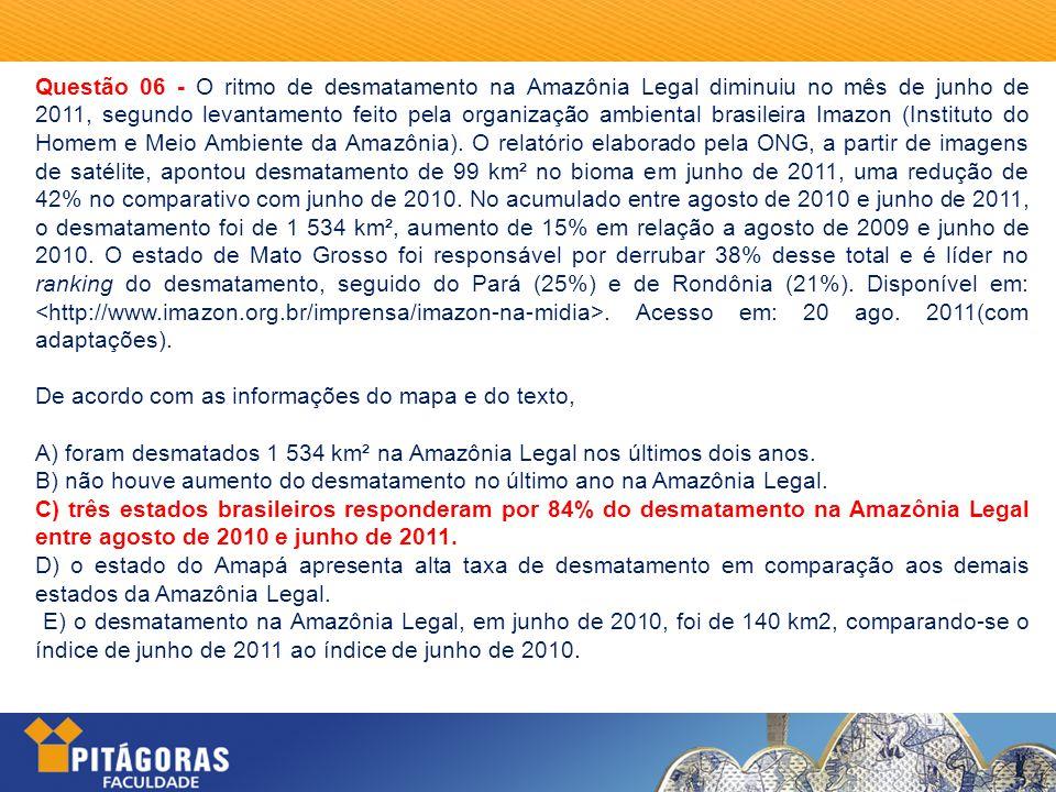 Questão 06 - O ritmo de desmatamento na Amazônia Legal diminuiu no mês de junho de 2011, segundo levantamento feito pela organização ambiental brasileira Imazon (Instituto do Homem e Meio Ambiente da Amazônia). O relatório elaborado pela ONG, a partir de imagens de satélite, apontou desmatamento de 99 km² no bioma em junho de 2011, uma redução de 42% no comparativo com junho de 2010. No acumulado entre agosto de 2010 e junho de 2011, o desmatamento foi de 1 534 km², aumento de 15% em relação a agosto de 2009 e junho de 2010. O estado de Mato Grosso foi responsável por derrubar 38% desse total e é líder no ranking do desmatamento, seguido do Pará (25%) e de Rondônia (21%). Disponível em: <http://www.imazon.org.br/imprensa/imazon-na-midia>. Acesso em: 20 ago. 2011(com adaptações).