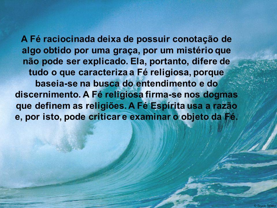 A Fé raciocinada deixa de possuir conotação de algo obtido por uma graça, por um mistério que não pode ser explicado. Ela, portanto, difere de tudo o que caracteriza a Fé religiosa, porque baseia-se na busca do entendimento e do discernimento. A Fé religiosa firma-se nos dogmas que definem as religiões. A Fé Espírita usa a razão e, por isto, pode criticar e examinar o objeto da Fé.