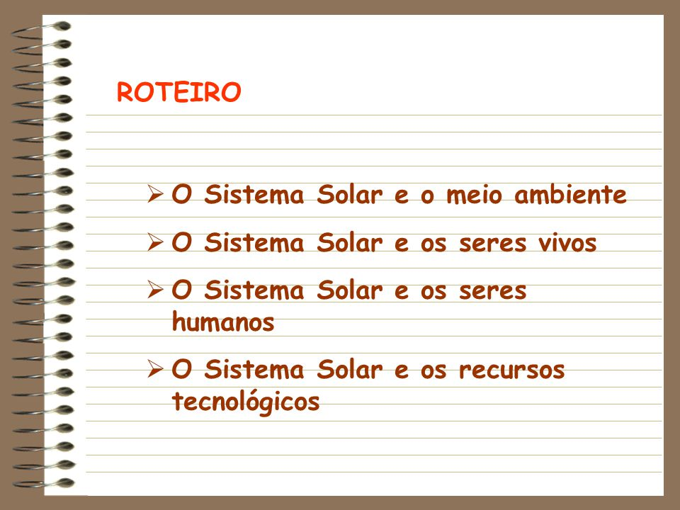 ROTEIRO O Sistema Solar e o meio ambiente. O Sistema Solar e os seres vivos. O Sistema Solar e os seres humanos.