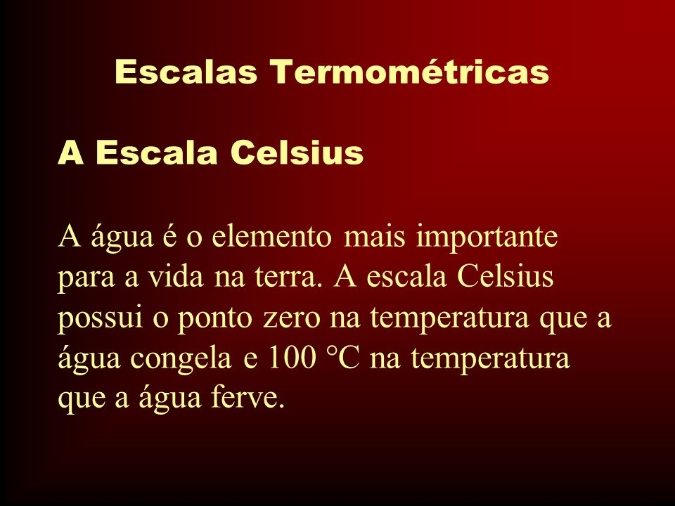 Escalas Termométricas A Escala Celsius A água é o elemento mais importante para a vida na terra.