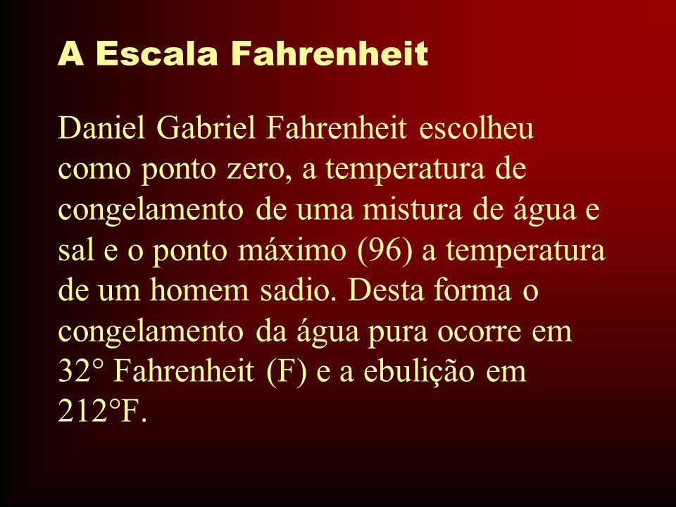 A Escala Fahrenheit Daniel Gabriel Fahrenheit escolheu como ponto zero, a temperatura de congelamento de uma mistura de água e sal e o ponto máximo (96) a temperatura de um homem sadio.