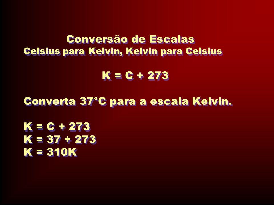 Conversão de Escalas Celsius para Kelvin, Kelvin para Celsius K = C + 273 Converta 37°C para a escala Kelvin.