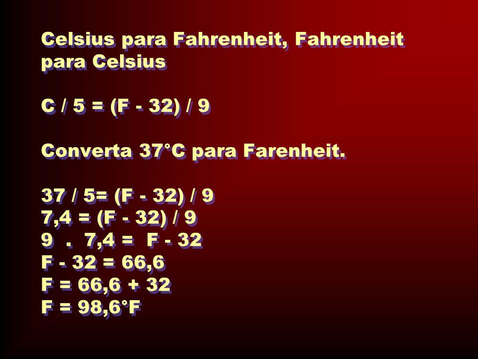 Celsius para Fahrenheit, Fahrenheit para Celsius C / 5 = (F - 32) / 9 Converta 37°C para Farenheit.