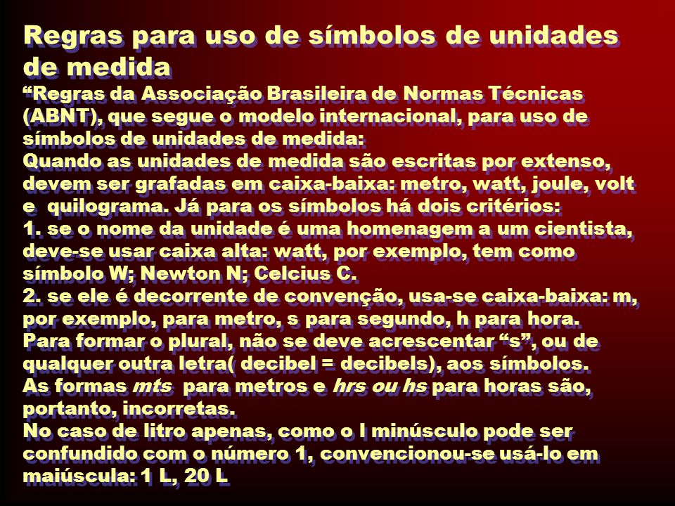 Regras para uso de símbolos de unidades de medida Regras da Associação Brasileira de Normas Técnicas (ABNT), que segue o modelo internacional, para uso de símbolos de unidades de medida: Quando as unidades de medida são escritas por extenso, devem ser grafadas em caixa-baixa: metro, watt, joule, volt e quilograma.