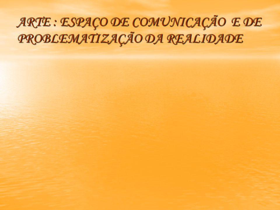 ARTE : ESPAÇO DE COMUNICAÇÃO E DE PROBLEMATIZAÇÃO DA REALIDADE