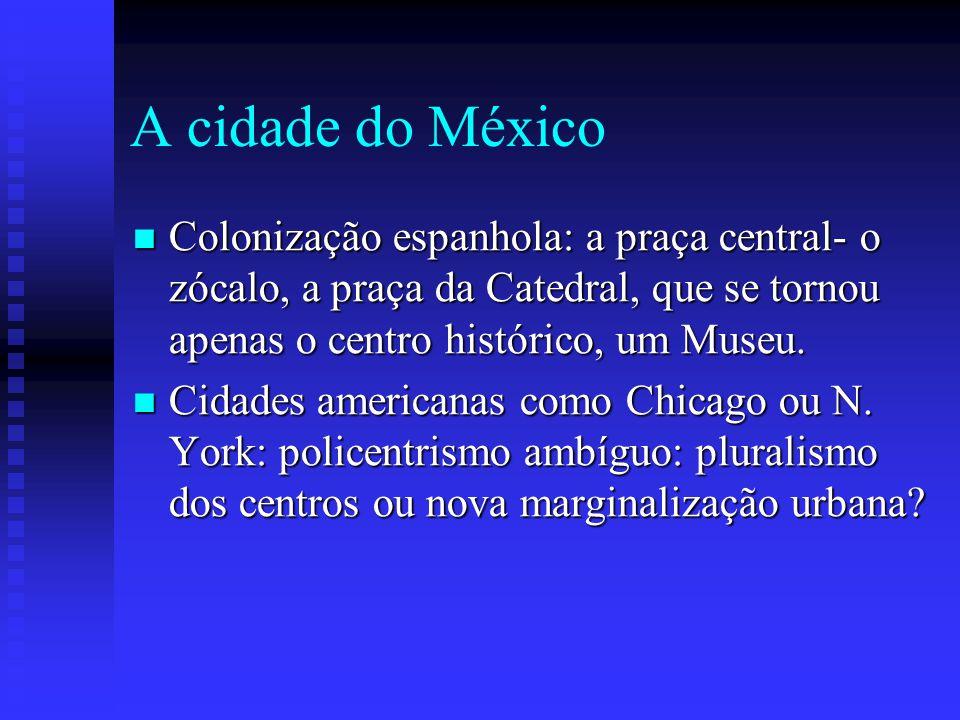 A cidade do México Colonização espanhola: a praça central- o zócalo, a praça da Catedral, que se tornou apenas o centro histórico, um Museu.