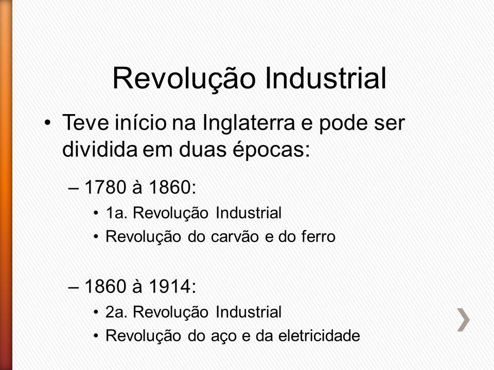Revolução Industrial Teve início na Inglaterra e pode ser dividida em duas épocas: 1780 à 1860: 1a. Revolução Industrial.