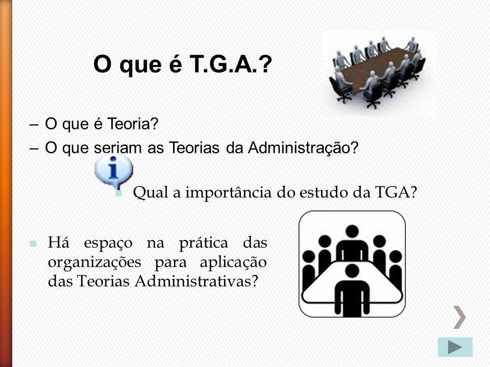 O que é T.G.A. O que é Teoria O que seriam as Teorias da Administração Qual a importância do estudo da TGA