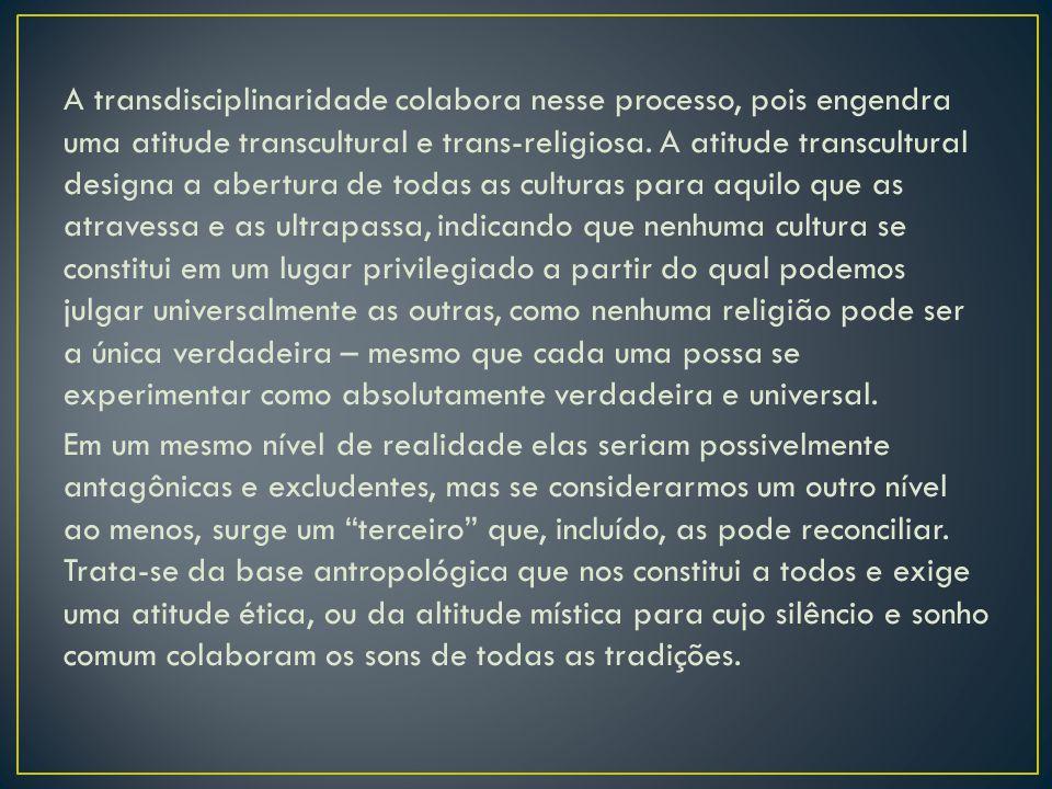 A transdisciplinaridade colabora nesse processo, pois engendra uma atitude transcultural e trans-religiosa.