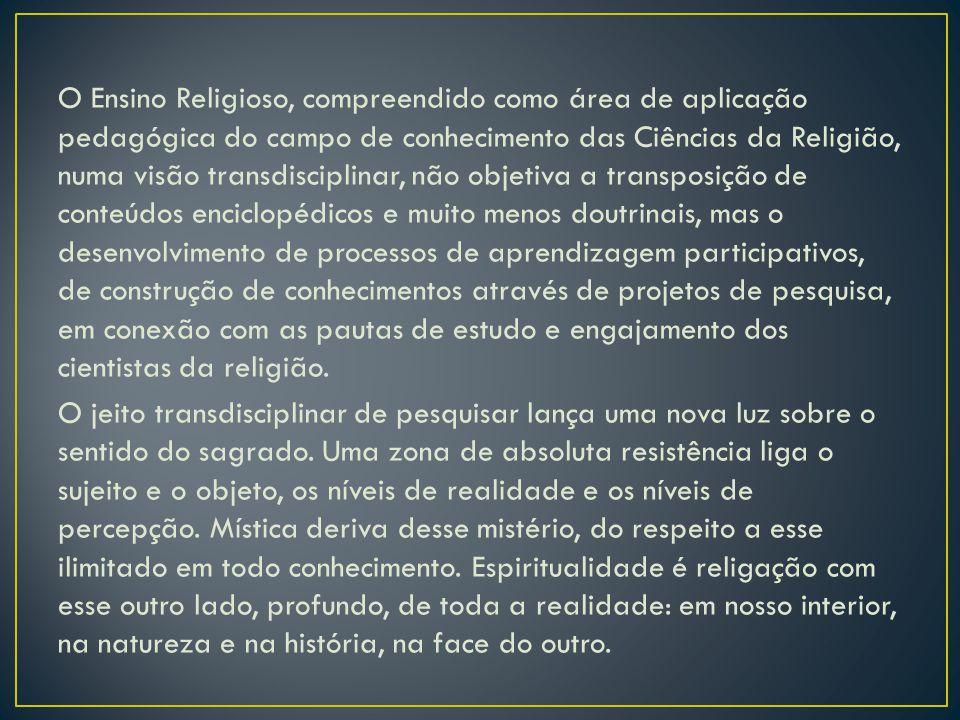 O Ensino Religioso, compreendido como área de aplicação pedagógica do campo de conhecimento das Ciências da Religião, numa visão transdisciplinar, não objetiva a transposição de conteúdos enciclopédicos e muito menos doutrinais, mas o desenvolvimento de processos de aprendizagem participativos, de construção de conhecimentos através de projetos de pesquisa, em conexão com as pautas de estudo e engajamento dos cientistas da religião.