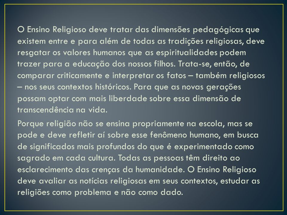 O Ensino Religioso deve tratar das dimensões pedagógicas que existem entre e para além de todas as tradições religiosas, deve resgatar os valores humanos que as espiritualidades podem trazer para a educação dos nossos filhos.