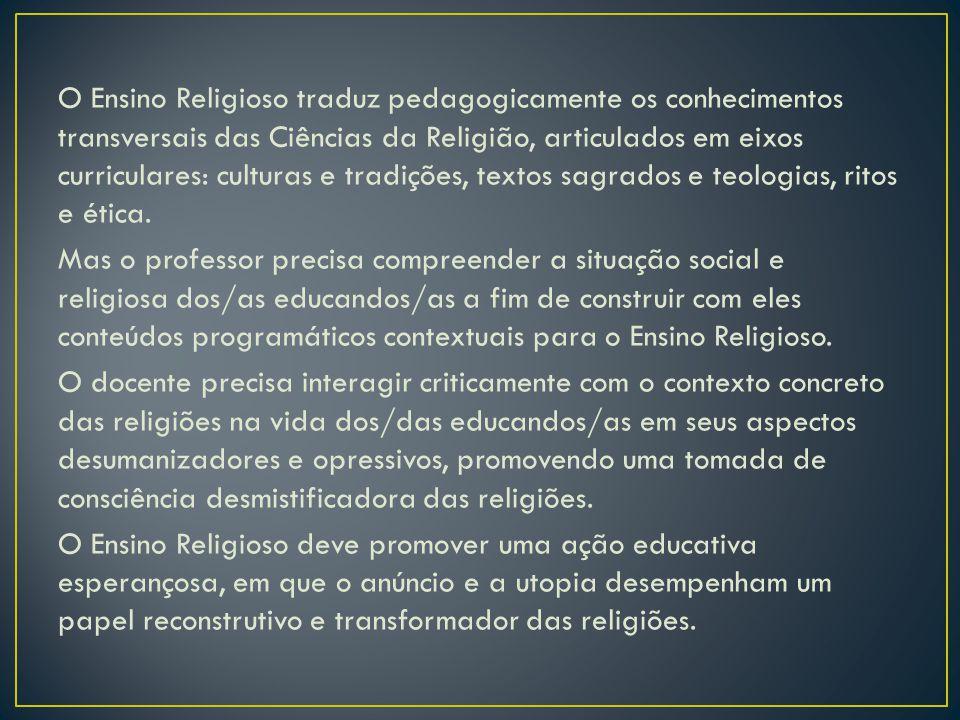 O Ensino Religioso traduz pedagogicamente os conhecimentos transversais das Ciências da Religião, articulados em eixos curriculares: culturas e tradições, textos sagrados e teologias, ritos e ética.
