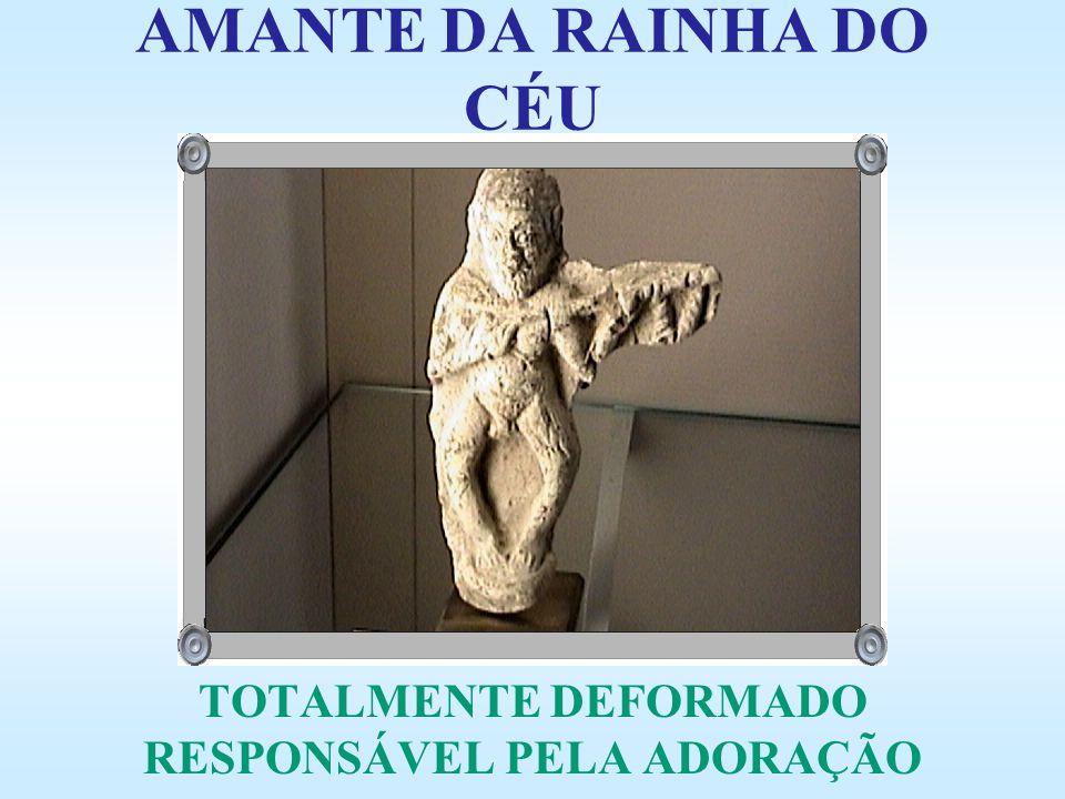 TOTALMENTE DEFORMADO RESPONSÁVEL PELA ADORAÇÃO