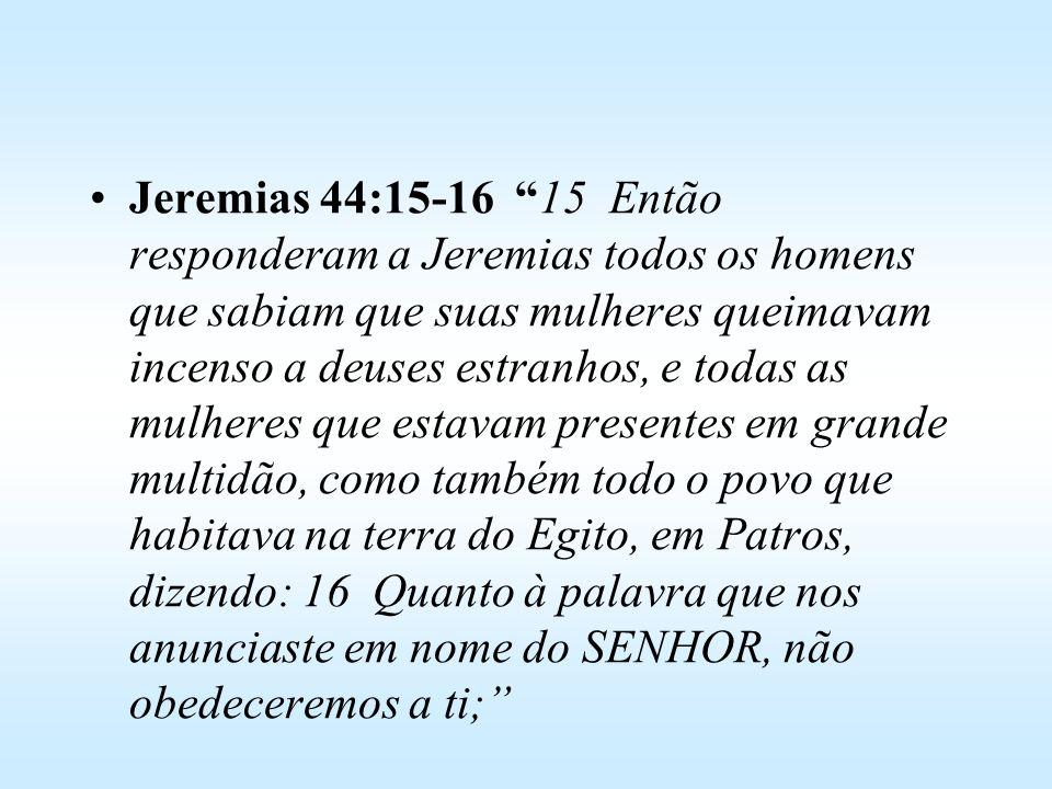 Jeremias 44:15-16 15 Então responderam a Jeremias todos os homens que sabiam que suas mulheres queimavam incenso a deuses estranhos, e todas as mulheres que estavam presentes em grande multidão, como também todo o povo que habitava na terra do Egito, em Patros, dizendo: 16 Quanto à palavra que nos anunciaste em nome do SENHOR, não obedeceremos a ti;