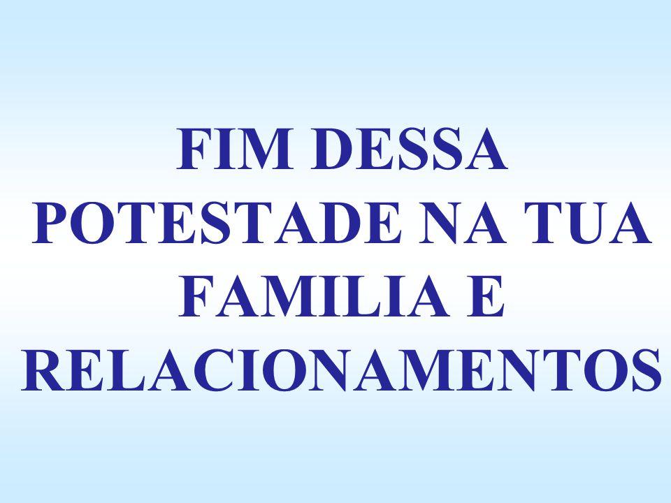 FIM DESSA POTESTADE NA TUA FAMILIA E RELACIONAMENTOS